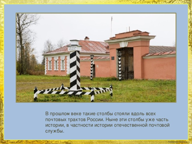 В прошлом веке такие столбы стояли вдоль всех почтовых трактов России. Ныне эти столбы уже часть истории, в частности истории отечественной почтовой службы.