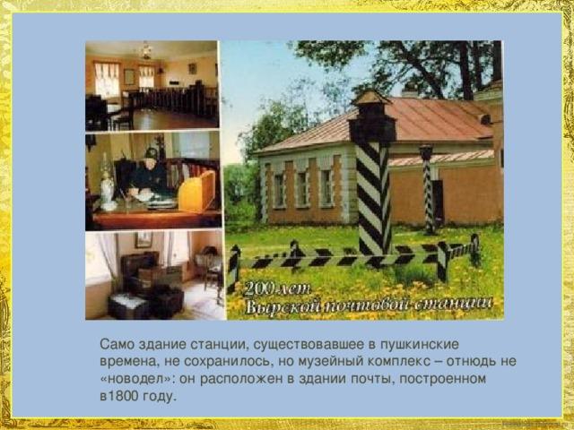 Само здание станции, существовавшее в пушкинские времена, не сохранилось, но музейный комплекс – отнюдь не «новодел»: он расположен в здании почты, построенном в1800 году.
