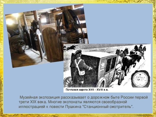 Музейная экспозиция рассказывает о дорожном быте России первой трети XIX века. Многие экспонаты являются своеобразной иллюстрацией к повести Пушкина