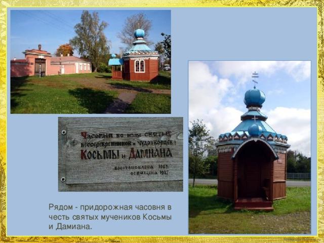 Рядом - придорожная часовня в честь святых мучеников Косьмы и Дамиана.