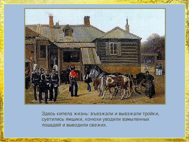 Здесь кипела жизнь: въезжали и выезжали тройки, суетились ямщики, конюхи уводили взмыленных лошадей и выводили свежих.