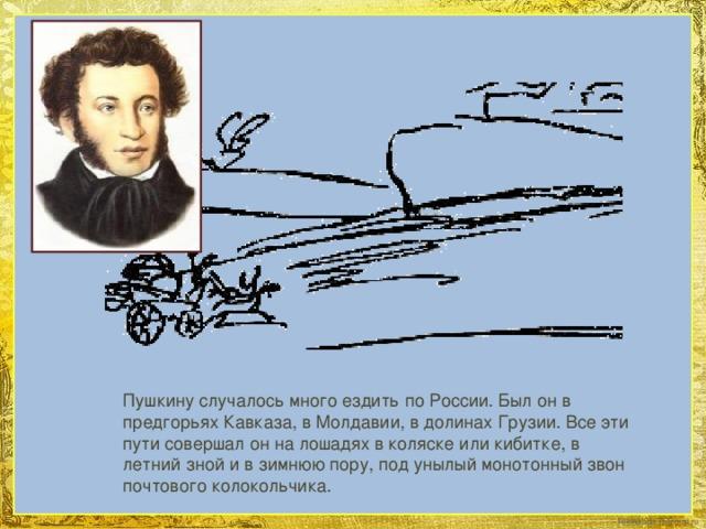 Пушкину случалось много ездить по России. Был он в предгорьях Кавказа, в Молдавии, в долинах Грузии. Все эти пути совершал он на лошадях в коляске или кибитке, в летний зной и в зимнюю пору, под унылый монотонный звон почтового колокольчика.