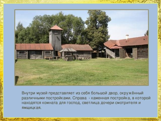 Внутри музей представляет из себя большой двор, окружённый различными постройками. Справа - каменная постройка, в которой находятся комната для господ, светлица дочери смотрителя и ямщицкая.