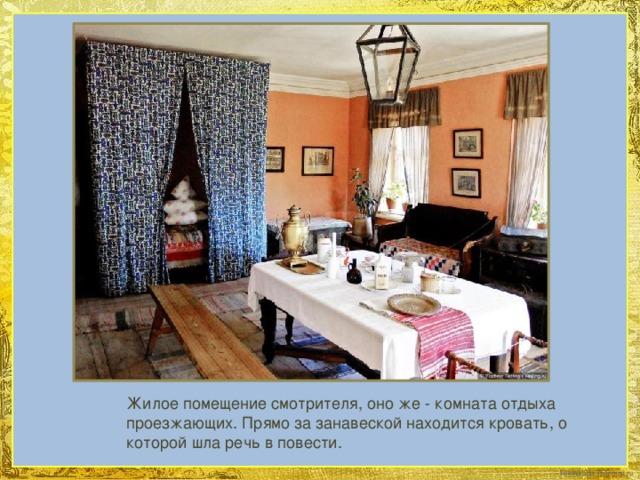 Жилое помещение смотрителя, оно же - комната отдыха проезжающих. Прямо за занавеской находится кровать, о которой шла речь вповести.