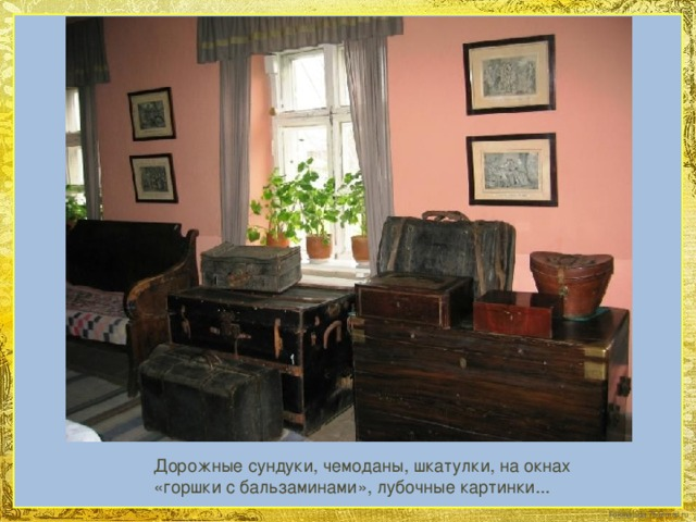 Дорожные сундуки, чемоданы, шкатулки, на окнах «горшки с бальзаминами», лубочные картинки...