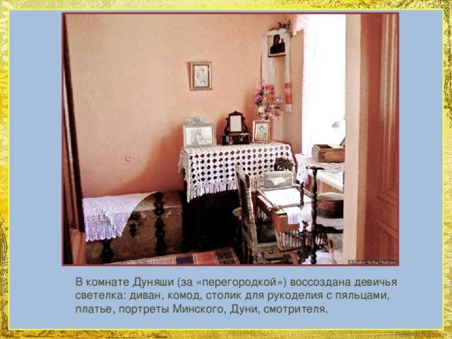 В комнате Дуняши (за «перегородкой») воссоздана девичья светелка: диван, комод, столик для рукоделия с пяльцами, платье, портреты Минского, Дуни, смотрителя.
