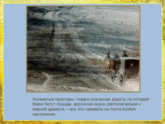 Холмистые просторы, гладко укатанная дорога, по которой бойко бегут лошади, дорожная скука, располагающая к мирной дремоте, – все это навевало на поэта особое настроение.