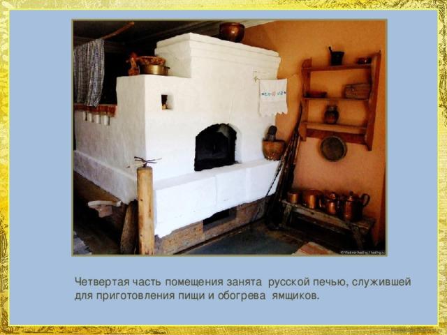 Четвертая часть помещения занята русской печью, служившей для приготовления пищи и обогрева ямщиков.