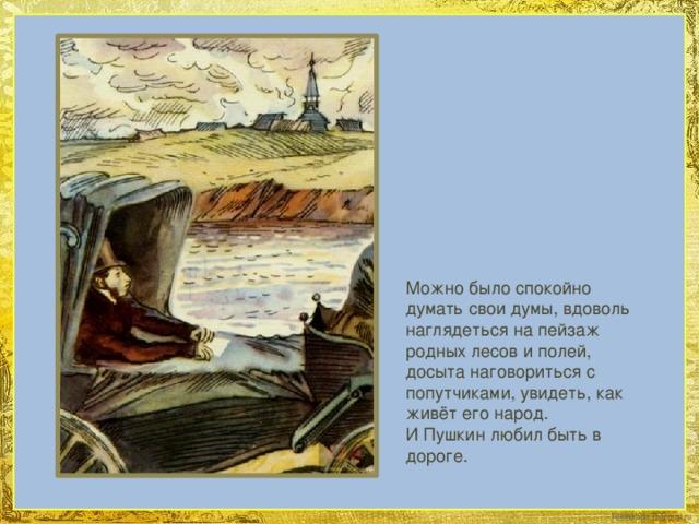 Можно было спокойно думать свои думы, вдоволь наглядеться на пейзаж родных лесов и полей, досыта наговориться с попутчиками, увидеть, как живёт его народ. И Пушкин любил быть в дороге.