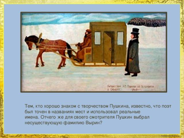 Тем, кто хорошо знаком с творчеством Пушкина, известно, что поэт был точен в названиях мест и использовал реальные имена.Отчего же для своего смотрителя Пушкин выбрал несуществующую фамилию Вырин?