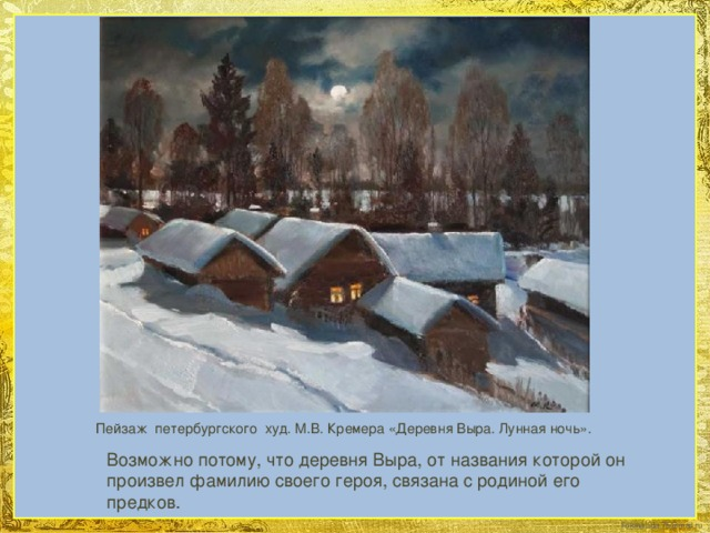 Пейзаж петербургского худ. М.В. Кремера «Деревня Выра. Лунная ночь». Возможно потому, что деревня Выра, от названия которой он произвел фамилию своего героя, связана с родиной его предков.