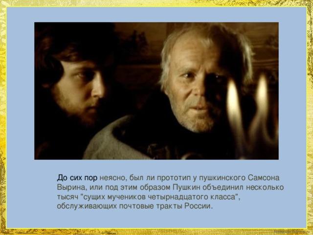 До сих пор неясно, был ли прототип у пушкинского Самсона Вырина, или под этим образом Пушкин объединил несколько тысяч