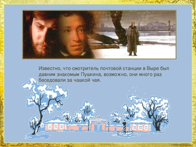 Известно, что смотритель почтовой станции в Выре был давним знакомым Пушкина, возможно, они много раз беседовали за чашкой чая.