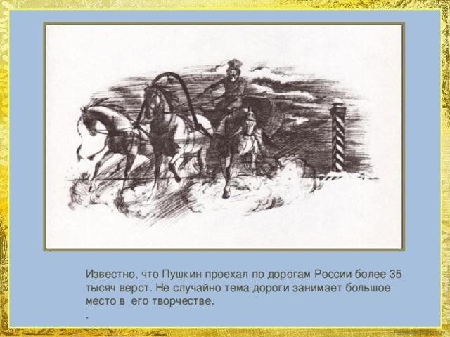 Известно, что Пушкин проехал по дорогам России более 35 тысяч верст. Не случайно тема дороги занимает большое место в его творчестве. .