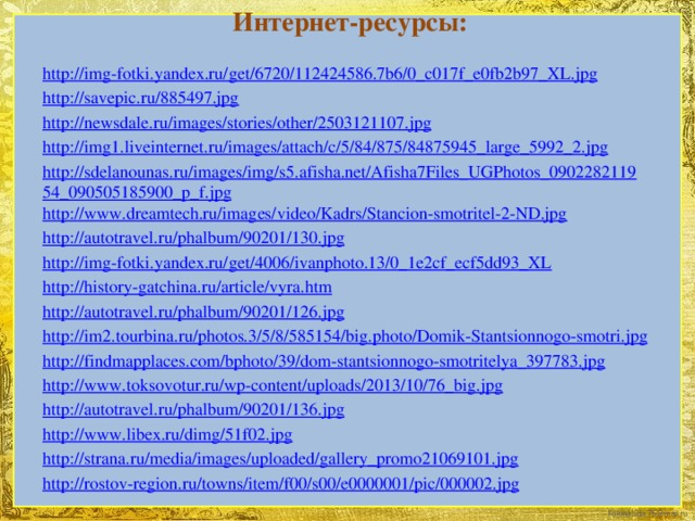 Интернет-ресурсы: http://img-fotki.yandex.ru/get/6720/112424586.7b6/0_c017f_e0fb2b97_XL.jpg http://savepic.ru/885497.jpg http://newsdale.ru/images/stories/other/2503121107.jpg http://img1.liveinternet.ru/images/attach/c/5/84/875/84875945_large_5992_2.jpg http://sdelanounas.ru/images/img/s5.afisha.net/Afisha7Files_UGPhotos_090228211954_090505185900_p_f.jpg http://www.dreamtech.ru/images/video/Kadrs/Stancion-smotritel-2-ND.jpg http://autotravel.ru/phalbum/90201/130.jpg http://img-fotki.yandex.ru/get/4006/ivanphoto.13/0_1e2cf_ecf5dd93_XL http://history-gatchina.ru/article/vyra.htm http://autotravel.ru/phalbum/90201/126.jpg http://im2.tourbina.ru/photos.3/5/8/585154/big.photo/Domik-Stantsionnogo-smotri.jpg http://findmapplaces.com/bphoto/39/dom-stantsionnogo-smotritelya_397783.jpg http://www.toksovotur.ru/wp-content/uploads/2013/10/76_big.jpg http://autotravel.ru/phalbum/90201/136.jpg http://www.libex.ru/dimg/51f02.jpg http://strana.ru/media/images/uploaded/gallery_promo21069101.jpg http://rostov-region.ru/towns/item/f00/s00/e0000001/pic/000002.jpg