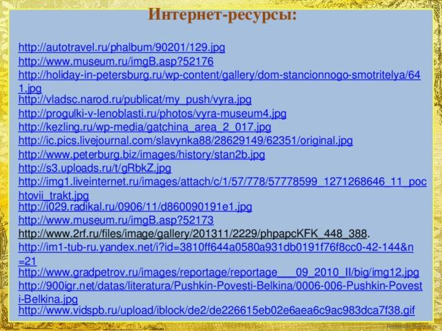 Интернет-ресурсы: http://autotravel.ru/phalbum/90201/129.jpg http://www.museum.ru/imgB.asp?52176 http://holiday-in-petersburg.ru/wp-content/gallery/dom-stancionnogo-smotritelya/641.jpg http://vladsc.narod.ru/publicat/my_push/vyra.jpg http://progulki-v-lenoblasti.ru/photos/vyra-museum4.jpg http://kezling.ru/wp-media/gatchina_area_2_017.jpg http://ic.pics.livejournal.com/slavynka88/28629149/62351/original.jpg http://www.peterburg.biz/images/history/stan2b.jpg http://s3.uploads.ru/t/gRbkZ.jpg http://img1.liveinternet.ru/images/attach/c/1/57/778/57778599_1271268646_11_pochtovii_trakt.jpg http://i029.radikal.ru/0906/11/d860090191e1.jpg http://www.museum.ru/imgB.asp?52173 http://www.2rf.ru/files/image/gallery/201311/2229/phpapcKFK_448_388 . http://im1-tub-ru.yandex.net/i?id=3810ff644a0580a931db0191f76f8cc0-42-144&n=21 http://www.gradpetrov.ru/images/reportage/reportage___09_2010_II/big/img12.jpg http://900igr.net/datas/literatura/Pushkin-Povesti-Belkina/0006-006-Pushkin-Povesti-Belkina.jpg http://www.vidspb.ru/upload/iblock/de2/de226615eb02e6aea6c9ac983dca7f38.gif