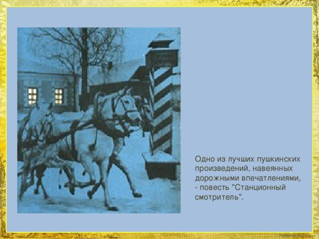 Одно из лучших пушкинских произведений, навеянных дорожными впечатлениями, - повесть
