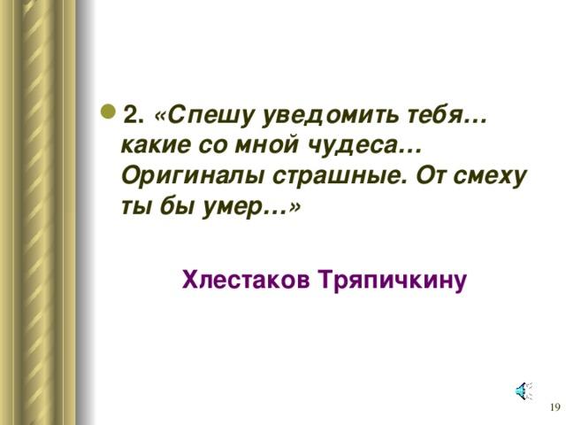 2. «Спешу уведомить тебя… какие со мной чудеса… Оригиналы страшные. От смеху ты бы умер…»