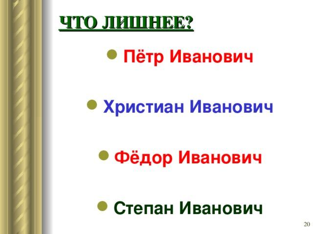 ЧТО ЛИШНЕЕ? Пётр Иванович Христиан Иванович  Фёдор Иванович  Степан Иванович