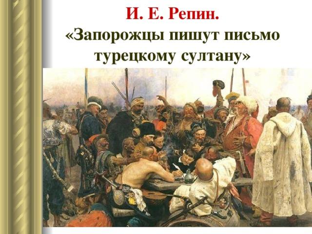 И. Е. Репин.  «Запорожцы пишут письмо турецкому султану»