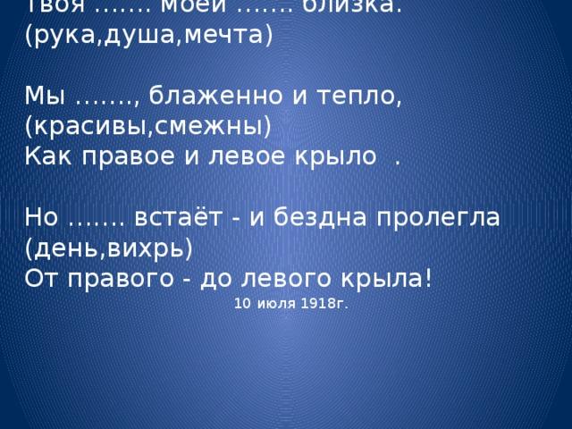 Как правая и левая рука - Твоя ……. моей ……. близка.  (рука,душа,мечта)  Мы ……., блаженно и тепло, (красивы,смежны) Как правое и левое крыло .   Но ……. встаёт - и бездна пролегла (день,вихрь) От правого - до левого крыла! 10 июля 1918г.