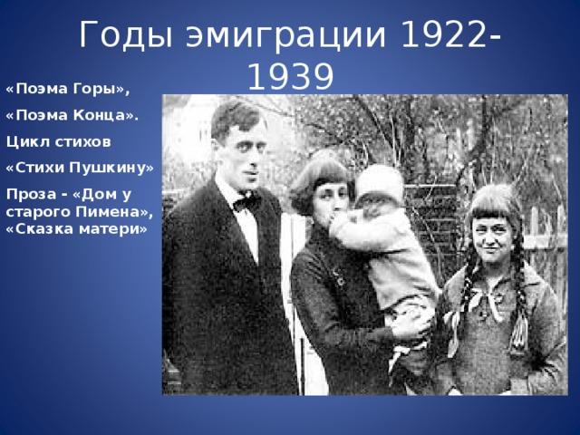Годы эмиграции 1922-1939 «Поэма Горы», «Поэма Конца». Цикл стихов «Стихи Пушкину» Проза - «Дом у старого Пимена», «Сказка матери»