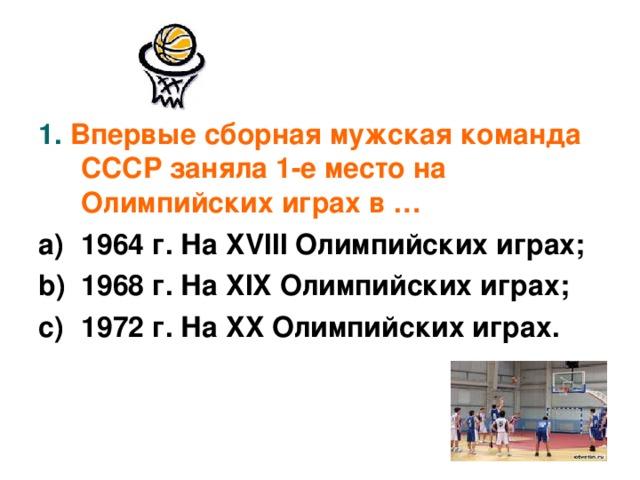1. Впервые сборная мужская команда СССР заняла 1-е место на Олимпийских играх в …
