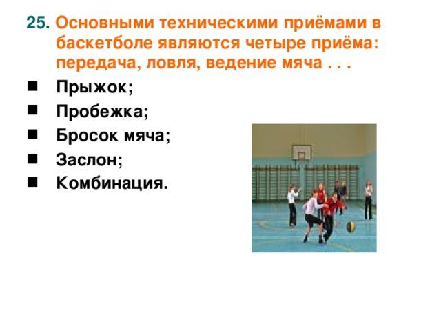 25. Основными техническими приёмами в баскетболе являются четыре приёма: передача, ловля, ведение мяча . . .