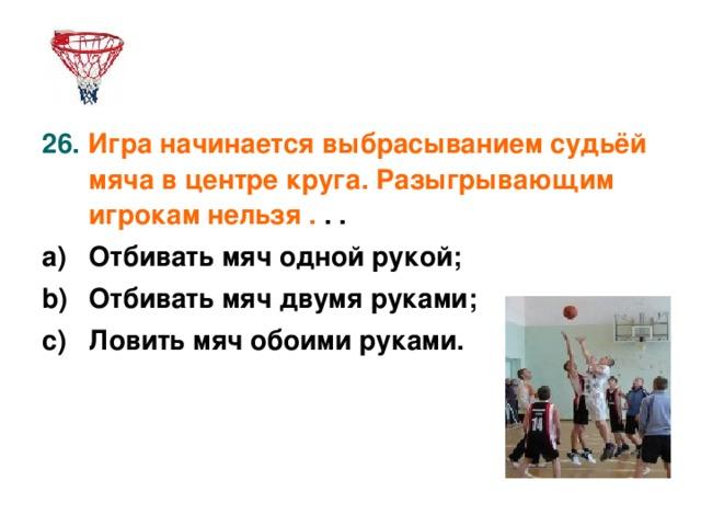 26. Игра начинается выбрасыванием судьёй мяча в центре круга. Разыгрывающим игрокам нельзя . . . Отбивать мяч одной рукой; Отбивать мяч двумя руками; Ловить мяч обоими руками.