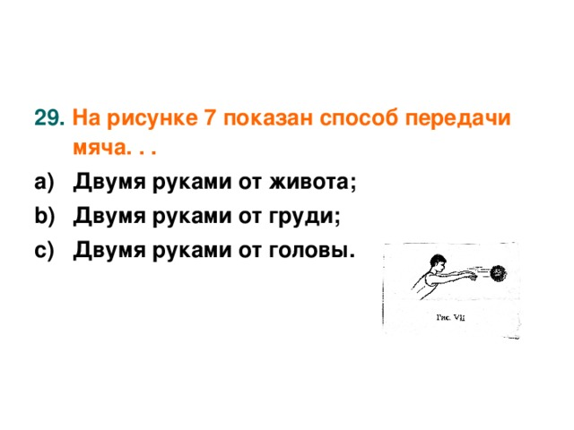 29. На рисунке 7 показан способ передачи мяча. . .  Двумя руками от живота; Двумя руками от груди; Двумя руками от головы.