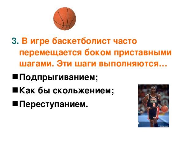 3. В игре баскетболист часто перемещается боком приставными шагами. Эти шаги выполняются…  Подпрыгиванием; Как бы скольжением; Переступанием.