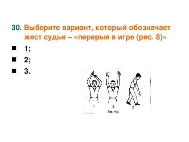 30. Выберите вариант, который обозначает жест судьи – «перерыв в игре (рис. 8)»