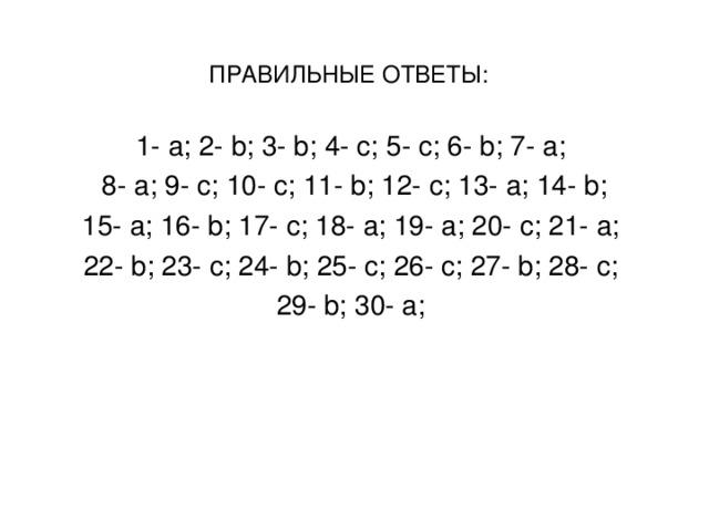 ПРАВИЛЬНЫЕ ОТВЕТЫ:  1- a ; 2- b ; 3- b ; 4- c ; 5- c ; 6- b ; 7- a ; 8- a ; 9- c ; 10- c ; 11- b ; 12- c ; 13- a ; 14- b ; 15- a ; 16- b ; 17- c ; 18- a ; 19- a ; 20- c ; 21- a ; 22- b ; 23- c ; 24- b ; 25- c ; 26- c ; 27- b ; 28- c ; 29- b ; 30- а;