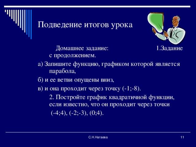 Подведение итогов урока  Домашнее задание: 1.Задание с продолжением. а) Запишите функцию, графиком которой является парабола, б) и ее ветви опущены вниз, в) и она проходит через точку (-1;-8).  2. Постройте график квадратичной функции, если известно, что он проходит через точки  (-4;4), (-2;-3), (0;4). С.Н.Нагаева