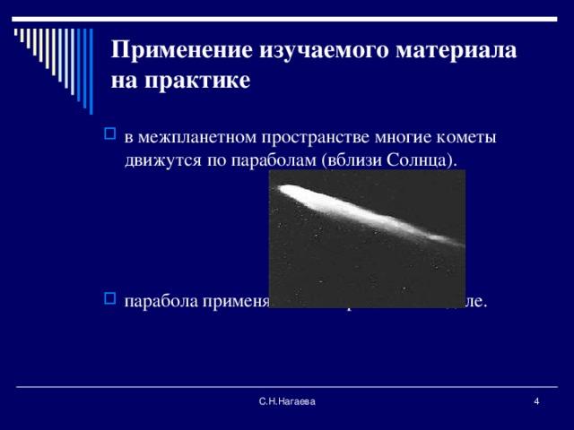 Применение изучаемого материала на практике   в межпланетном пространстве многие кометы движутся по параболам (вблизи Солнца).     парабола применяется в строительном деле.       С.Н.Нагаева