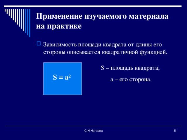 Применение изучаемого материала на практике   Зависимость площади квадрата от длины его стороны описывается квадратичной функцией. S – площадь квадрата, а – его сторона. S = а ² С.Н.Нагаева