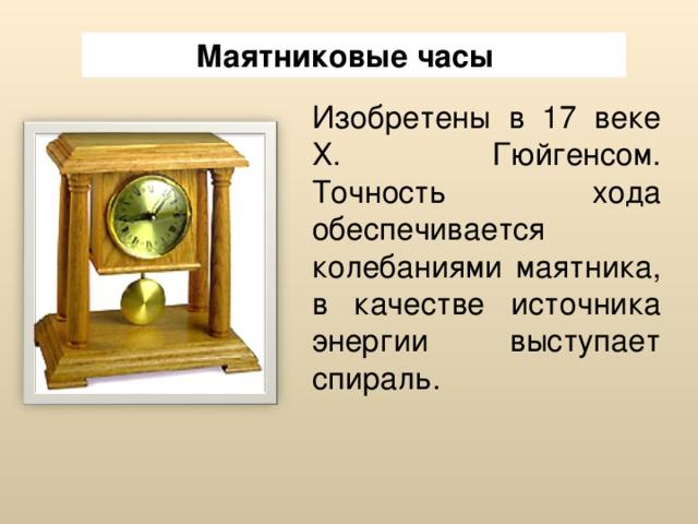 Маятниковые часы  Изобретены в 17 веке Х. Гюйгенсом. Точность хода обеспечивается колебаниями маятника, в качестве источника энергии выступает спираль.
