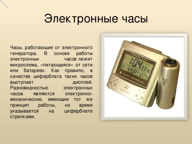 Электронные часы Часы, работающие от электронного генератора. В основе работы электронных часовлежит микросхема, «питающаяся» от сети или батареек. Как правило, в качестве циферблата таких часов выступает дисплей. Разновидностью электронных часов являются электронно-механические, имеющие тот же принцип работы, но время указывается на циферблате стрелками.