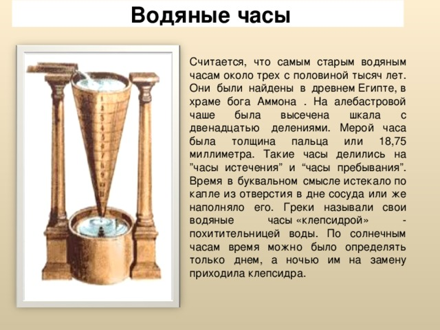 """Водяные часы Считается, что самым старым водяным часам околотрех с половиной тысячлет. Они были найдены в древнемЕгипте,в храме бога Аммона . На алебастровой чаше была высечена шкала с двенадцатью делениями. Мерой часа была толщина пальца или 18,75 миллиметра. Такие часы делились на """"часы истечения"""" и """"часы пребывания"""". Время в буквальном смыслеистекалопо капле из отверстия в дне сосуда или же наполняло его. Греки называли свои водяные часы«клепсидрой» - похитительницей воды. По солнечным часам время можно было определять только днем, а ночью им на замену приходила клепсидра."""