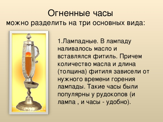 Огненные часы  можно разделить на три основных вида: 1.Лампадные. В лампаду наливалось масло и вставлялся фитиль. Причем количество масла и длина (толщина) фитиля зависели от нужного времени горения лампады. Такие часы были популярны у рудокопов (и лампа , и часы - удобно).