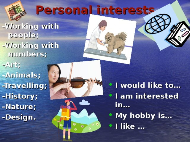 Personal interests -Working with people; -Working with numbers; -Art; -Animals; -Travelling; -History; -Nature; -Design.