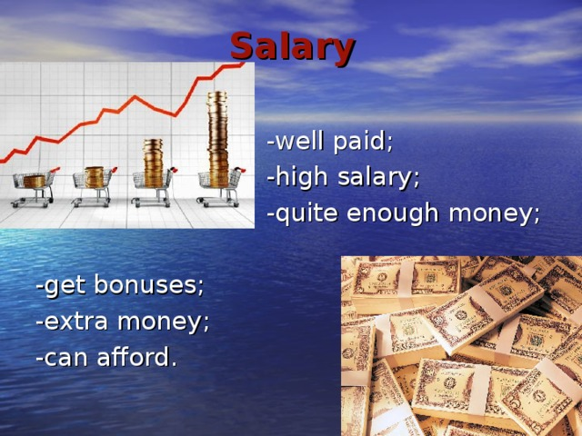 Salary  -well paid;  -high salary;  -quite enough money; -get bonuses; -extra money; -can afford.