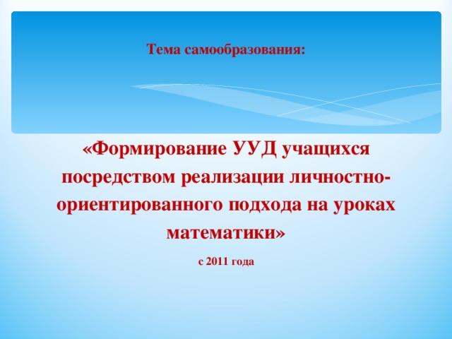 Тема самообразования: «Формирование УУД учащихся посредством реализации личностно-ориентированного подхода на уроках математики» с 2011 года