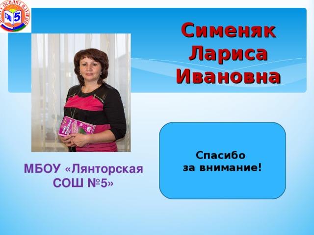 Сименяк Лариса Ивановна   Спасибо за внимание! МБОУ «Лянторская СОШ №5»