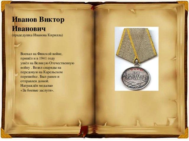 Иванов Виктор Иванович (прадедушка Иванова Кирилла) Воевал на Финской войне, пришёл и в 1941 году ушёл на Великую Отечественную войну . Возил снаряды на передовую на Карельском перешейке. Был ранен и отправлен домой. Награждён медалью «За боевые заслуги».