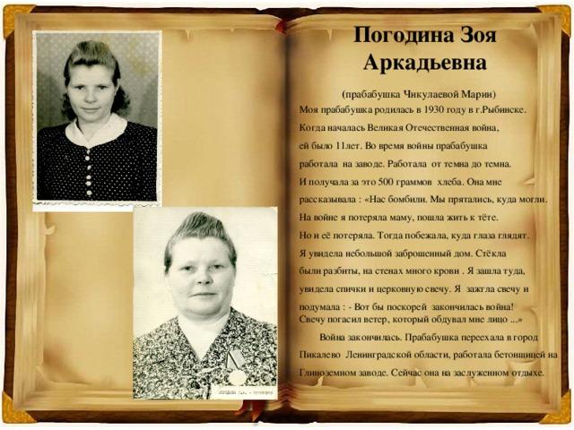 Погодина Зоя Аркадьевна   ( прабабушка Чикулаевой Марии)  Моя прабабушка родилась в 1930 году в г.Рыбинске. Когда началась Великая Отечественная война, ей было 11лет. Во время войны прабабушка работала на заводе. Работала от темна до темна. И получала за это 500 граммов хлеба. Она мне рассказывала : «Нас бомбили. Мы прятались, куда могли. На войне я потеряла маму, пошла жить к тёте. Но и её потеряла. Тогда побежала, куда глаза глядят. Я увидела небольшой заброшенный дом. Стёкла были разбиты, на стенах много крови . Я зашла туда, увидела спички и церковную свечу. Я зажгла свечу и подумала : - Вот бы поскорей закончилась война!  Свечу погасил ветер, который обдувал мне лицо ...»  Война закончилась. Прабабушка переехала в город Пикалево Ленинградской области, работала бетонщицей на Глиноземном заводе. Сейчас она на заслуженном отдыхе.