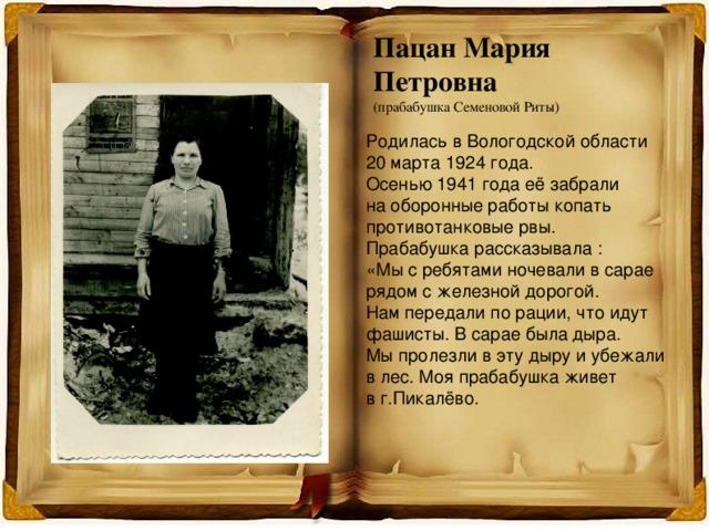 Пацан Мария Петровна (прабабушка Семеновой Риты) Родилась в Вологодской области 20 марта 1924 года. Осенью 1941 года её забрали на оборонные работы копать противотанковые рвы. Прабабушка рассказывала : «Мы с ребятами ночевали в сарае рядом с железной дорогой. Нам передали по рации, что идут фашисты. В сарае была дыра. Мы пролезли в эту дыру и убежали в лес. Моя прабабушка живет в г.Пикалёво.