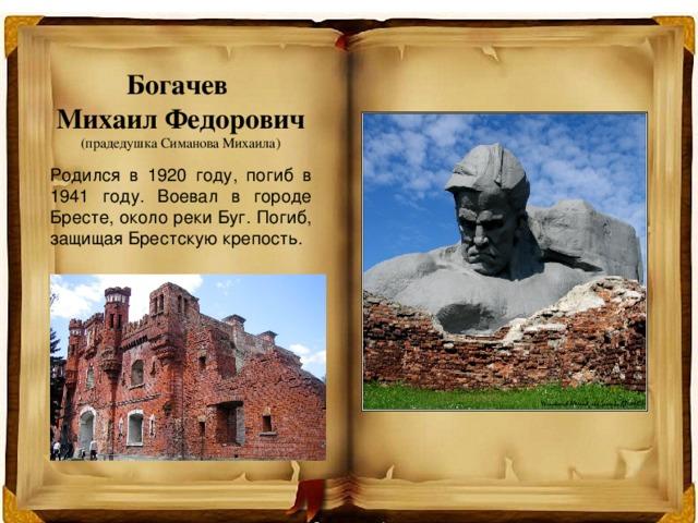 Богачев  Михаил Федорович  (прадедушка Симанова Михаила) Родился в 1920 году, погиб в 1941 году. Воевал в городе Бресте, около реки Буг. Погиб, защищая Брестскую крепость.