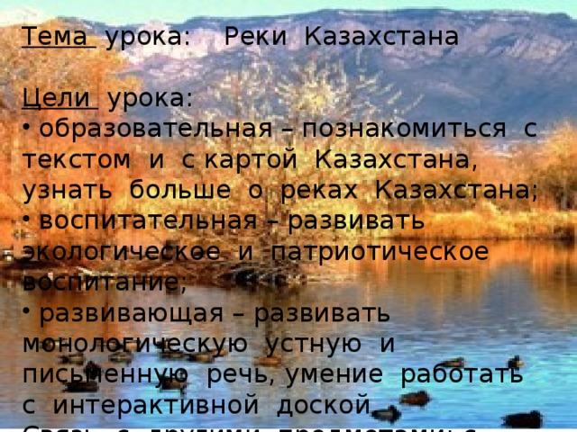 Тема урока: Реки Казахстана Цели урока:  образовательная – познакомиться с текстом и с картой Казахстана, узнать больше о реках Казахстана;  воспитательная – развивать экологическое и патриотическое воспитание;  развивающая – развивать монологическую устную и письменную речь, умение работать с интерактивной доской. Связь с другими предметами: с географией