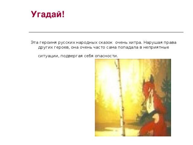 Угадай! Эта героиня русских народных сказок очень хитра. Нарушая права других героев, она очень часто сама попадала в неприятные ситуации, подвергая себя опасности.